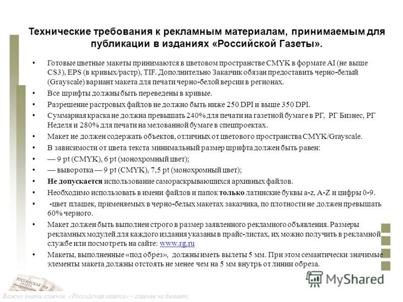 Важно знать главное. «Российская газета» - главнее не бывает. Технические требования к рекламным материалам, принимаемым для публикации в изданиях «Российской Газеты». Готовые цветные макеты принимаются в цветовом пространстве CMYK в формате AI (не в