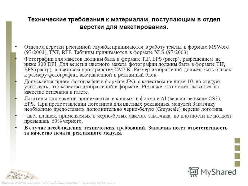 Важно знать главное. «Российская газета» - главнее не бывает. Технические требования к материалам, поступающим в отдел верстки для макетирования. Отделом верстки рекламной службы принимаются в работу тексты в формате MSWord (97/2003), TXT, RTF. Табли