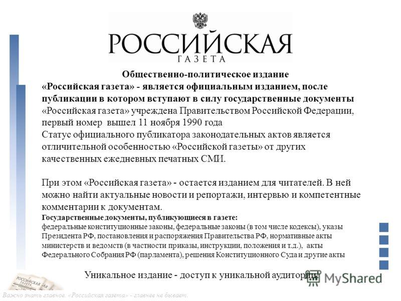Важно знать главное. «Российская газета» - главнее не бывает. Общественно-политическое издание «Российская газета» - является официальным изданием, после публикации в котором вступают в силу государственные документы «Российская газета» учреждена Пра