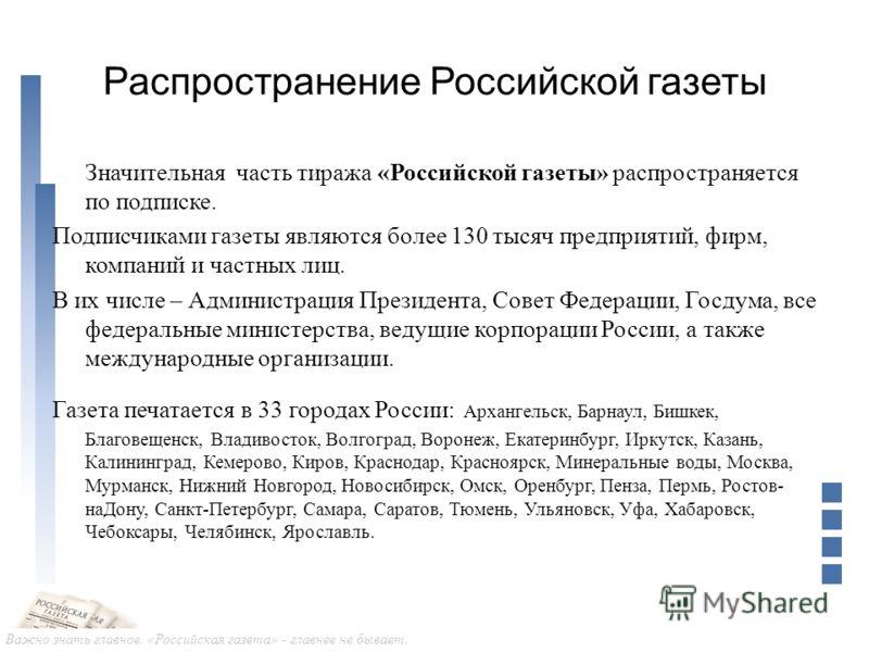 Важно знать главное. «Российская газета» - главнее не бывает. Распространение Российской газеты Значительная часть тиража «Российской газеты» распространяется по подписке. Подписчиками газеты являются более 130 тысяч предприятий, фирм, компаний и час