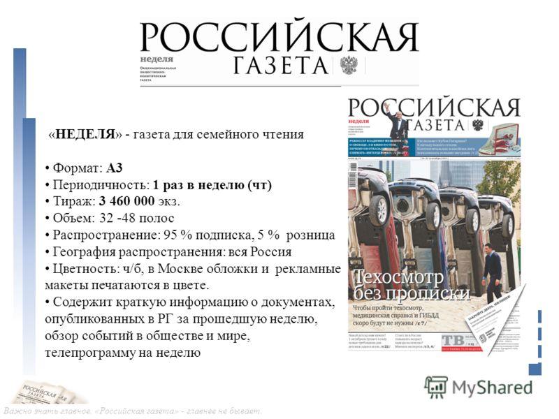 Важно знать главное. «Российская газета» - главнее не бывает. «НЕДЕЛЯ» - газета для семейного чтения Формат: А3 Периодичность: 1 раз в неделю (чт) Тираж: 3 460 000 экз. Объем: 32 -48 полос Распространение: 95 % подписка, 5 % розница География распрос