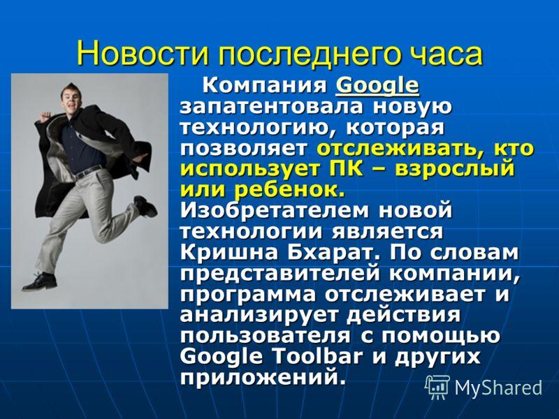 Новости последнего часа Компания Google запатентовала новую технологию, которая позволяет отслеживать, кто использует ПК – взрослый или ребенок. Изобретателем новой технологии является Кришна Бхарат. По словам представителей компании, программа отсле