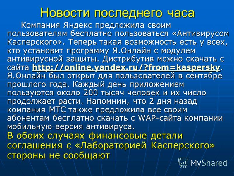 Новости последнего часа Компания Яндекс предложила своим пользователям бесплатно пользоваться «Антивирусом Касперского». Теперь такая возможность есть у всех, кто установит программу Я.Онлайн с модулем антивирусной защиты. Дистрибутив можно скачать с