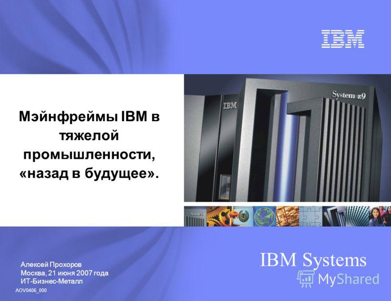 Алексей Прохоров Москва, 21 июня 2007 года ИТ-Бизнес-Металл IBM Systems Мэйнфреймы IBM в тяжелой промышленности, «назад в будущее». AOV0406_000