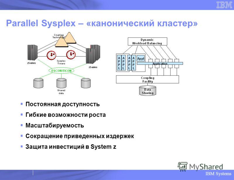 IBM Systems Parallel Sysplex – «канонический кластер» Постоянная доступность Гибкие возможности роста Масштабируемость Сокращение приведенных издержек Защита инвестиций в System z
