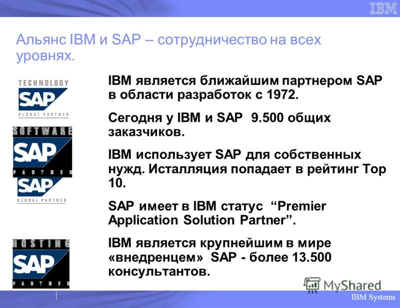 IBM Systems Альянс IBM и SAP – сотрудничество на всех уровнях. IBM является ближайшим партнером SAP в области разработок с 1972. Сегодня у IBM и SAP 9.500 общих заказчиков. IBM использует SAP для собственных нужд. Исталляция попадает в рейтинг Top 10
