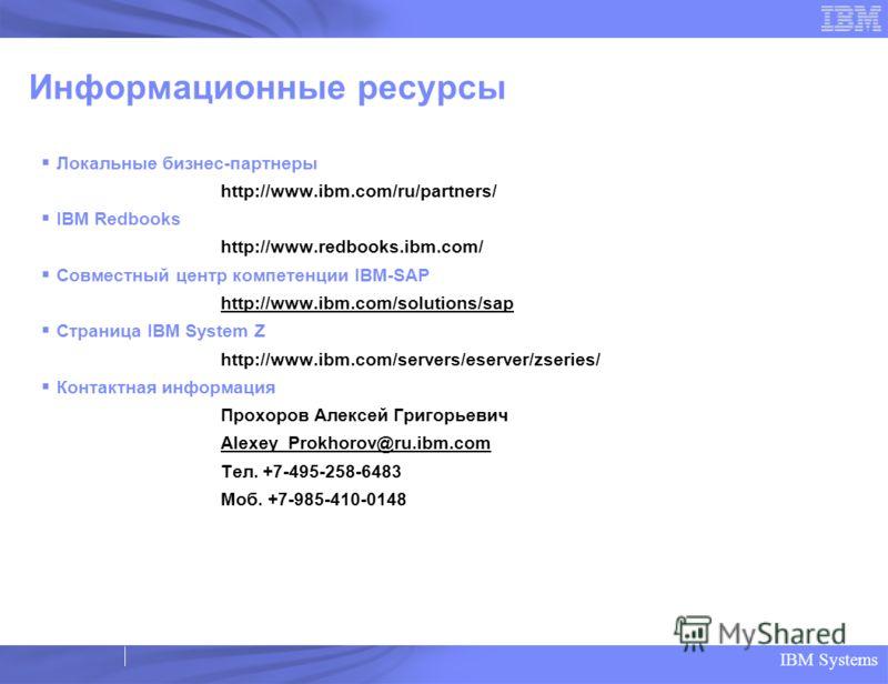 IBM Systems Информационные ресурсы Локальные бизнес-партнеры http://www.ibm.com/ru/partners/ IBM Redbooks http://www.redbooks.ibm.com/ Совместный центр компетенции IBM-SAP http://www.ibm.com/solutions/sap Страница IBM System Z http://www.ibm.com/serv