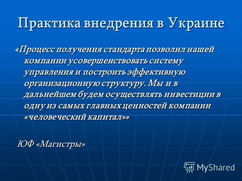 Практика внедрения в Украине «Процесс получения стандарта позволил нашей компании усовершенствовать систему управления и построить эффективную организационную структуру. Мы и в дальнейшем будем осуществлять инвестиции в одну из самых главных ценносте