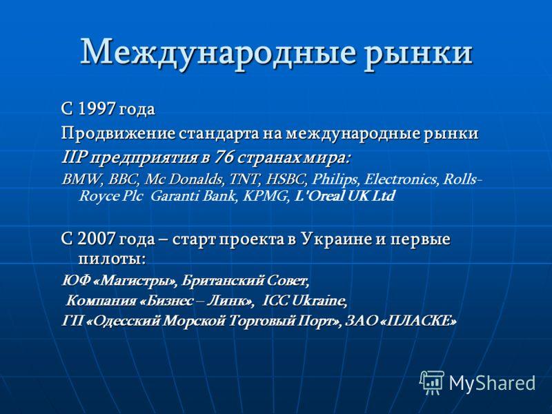 Международные рынки С 1997 года Продвижение стандарта на международные рынки IIP предприятия в 76 странах мира: BMW, BBC, Mc Donalds, TNT, HSBC, BMW, BBC, Mc Donalds, TNT, HSBC, Philips, Electronics, Rolls- Royce Plc Garanti Bank, KPMG, L'Oreal UK Lt