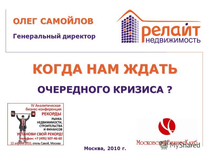 КОГДА НАМ ЖДАТЬ Москва, 2010 г. Генеральный директор ОЛЕГ САМОЙЛОВ ОЧЕРЕДНОГО КРИЗИСА ?
