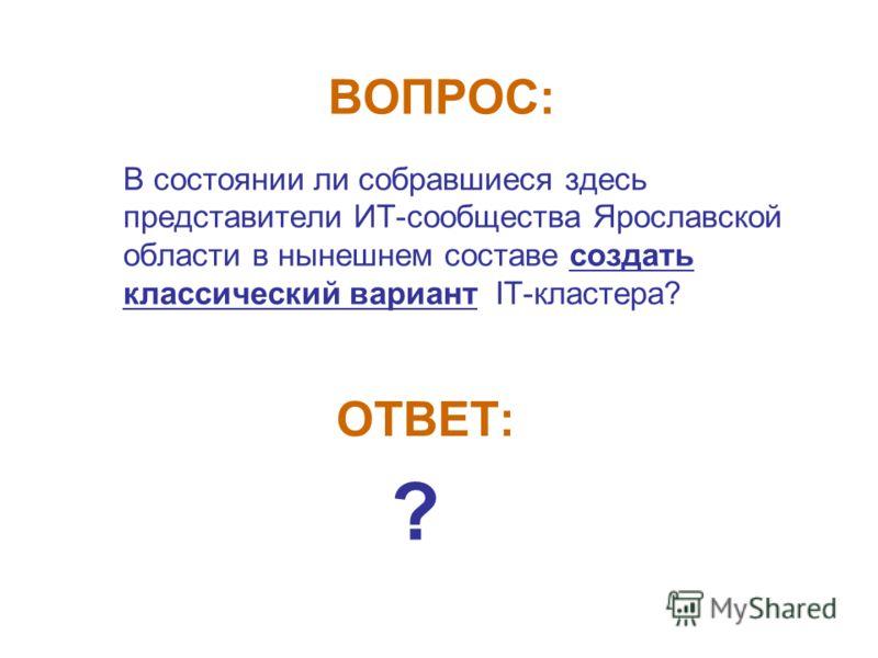 ВОПРОС: В состоянии ли собравшиеся здесь представители ИТ-сообщества Ярославской области в нынешнем составе создать классический вариант IT-кластера? ОТВЕТ: ?