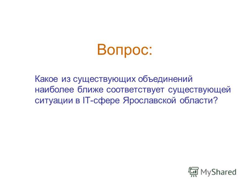 Вопрос: Какое из существующих объединений наиболее ближе соответствует существующей ситуации в IT-сфере Ярославской области?