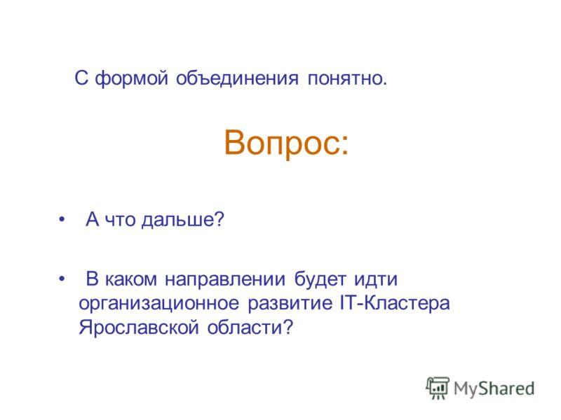 Вопрос: А что дальше? В каком направлении будет идти организационное развитие IT-Кластера Ярославской области? С формой объединения понятно.