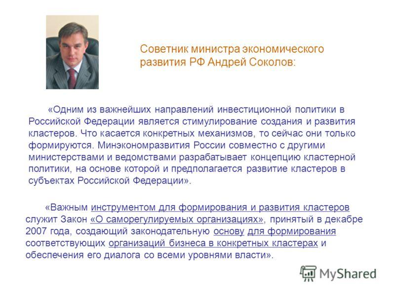 Советник министра экономического развития РФ Андрей Соколов: «Одним из важнейших направлений инвестиционной политики в Российской Федерации является стимулирование создания и развития кластеров. Что касается конкретных механизмов, то сейчас они тольк