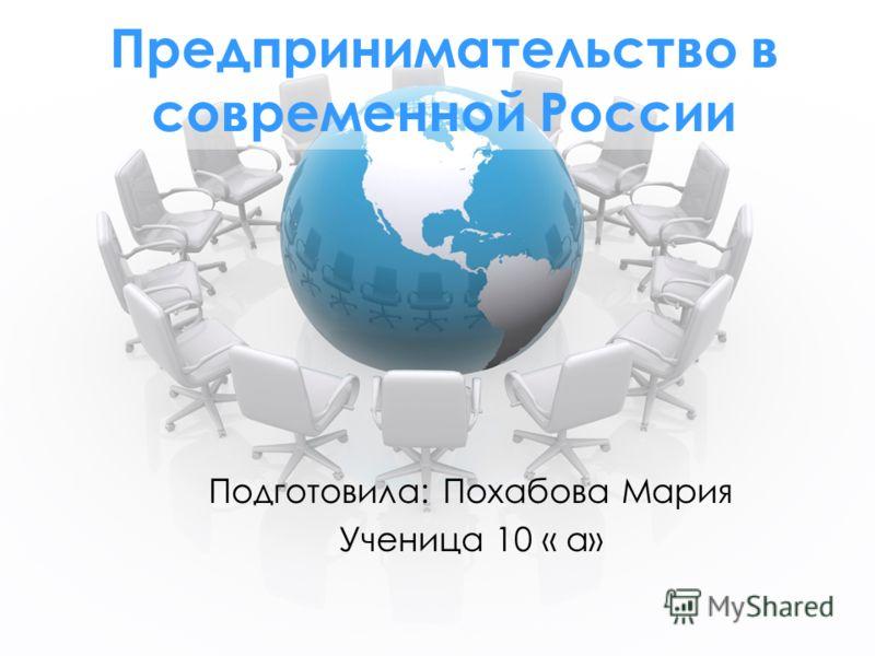 Предпринимательство в современной России Подготовила: Похабова Мария Ученица 10 « а»