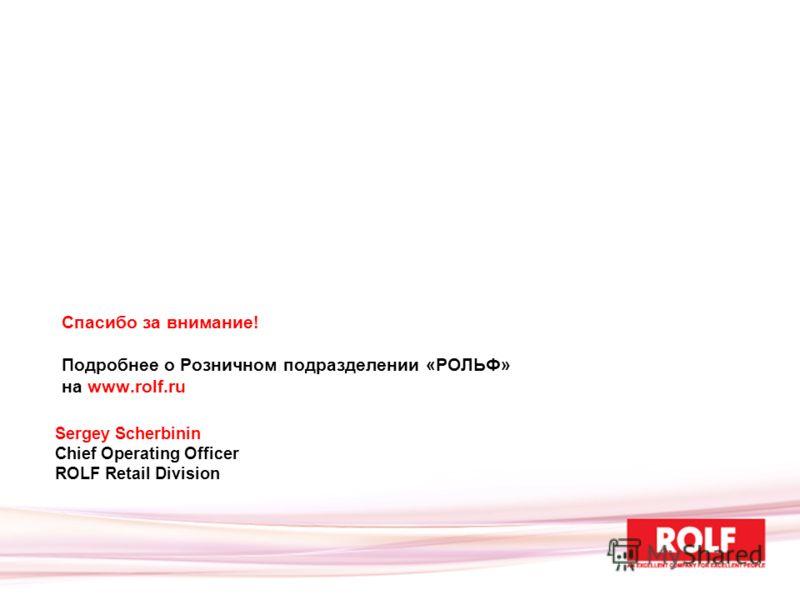 Спасибо за внимание! Подробнее о Розничном подразделении «РОЛЬФ» на www.rolf.ru Sergey Scherbinin Chief Operating Officer ROLF Retail Division
