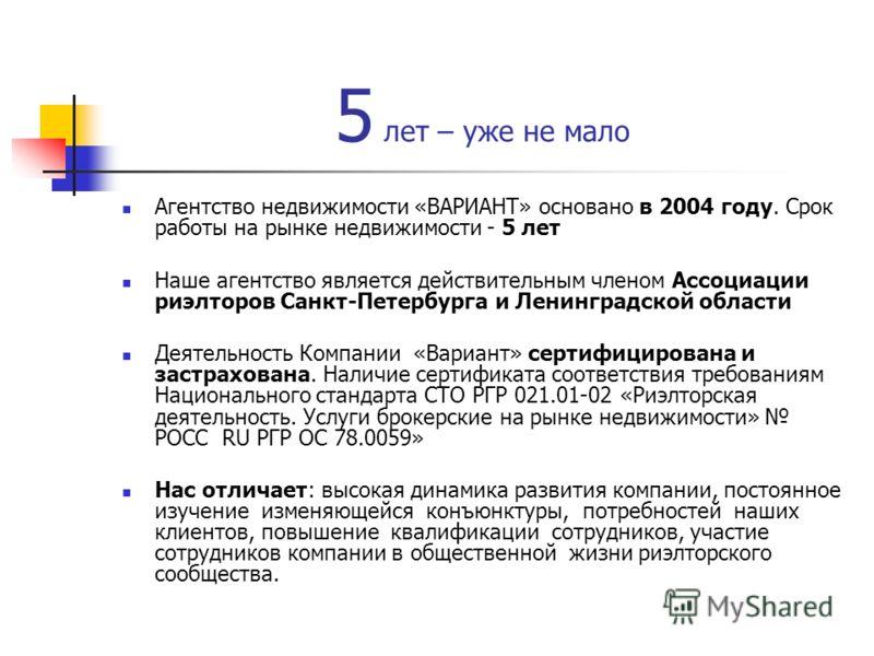 5 лет – уже не мало Агентство недвижимости «ВАРИАНТ» основано в 2004 году. Срок работы на рынке недвижимости - 5 лет Наше агентство является действительным членом Ассоциации риэлторов Санкт-Петербурга и Ленинградской области Деятельность Компании «Ва