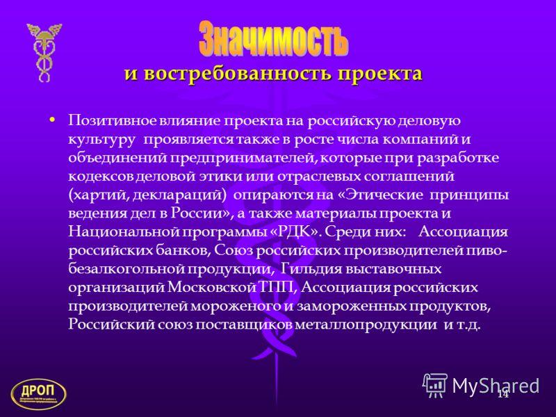 14 и востребованность проекта Позитивное влияние проекта на российскую деловую культуру проявляется также в росте числа компаний и объединений предпринимателей, которые при разработке кодексов деловой этики или отраслевых соглашений (хартий, декларац