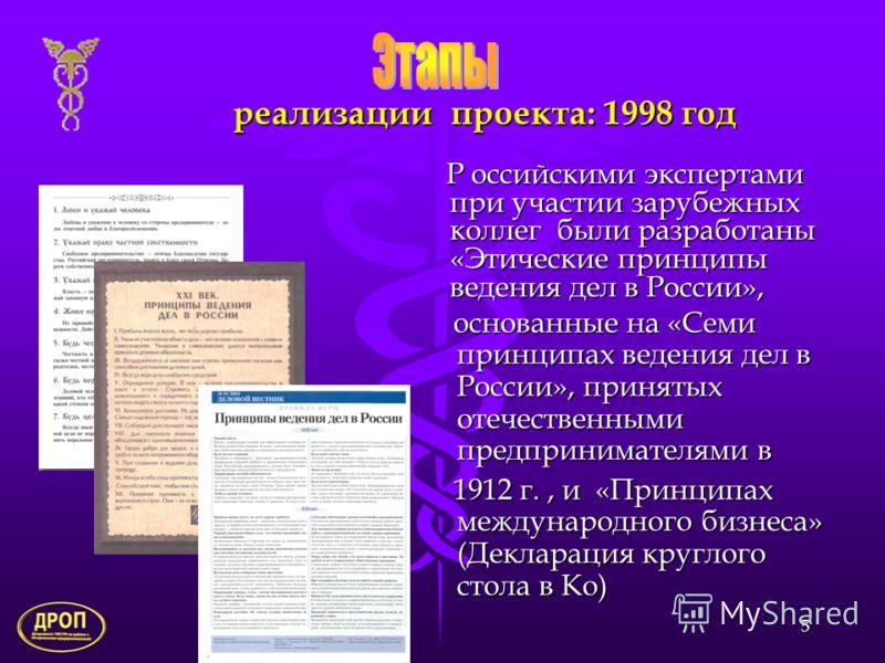 5 реализации проекта: 1998 год Р оссийскими экспертами при участии зарубежных коллег были разработаны «Этические принципы ведения дел в России», 1912 г., и «Принципах международного бизнеса» (Декларация круглого стола в Ко) основанные на «Семи принци