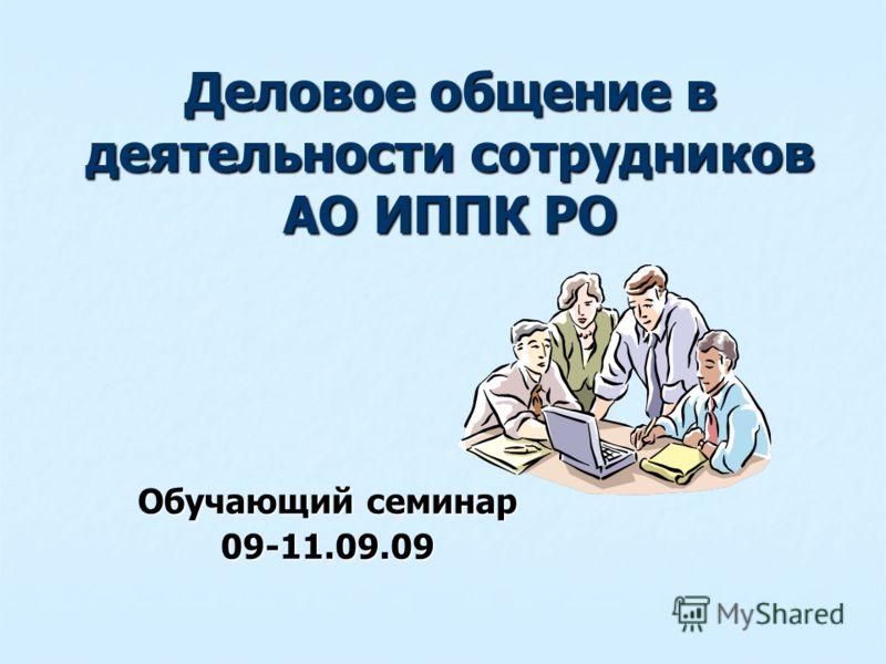 Деловое общение в деятельности сотрудников АО ИППК РО Обучающий семинар 09-11.09.09