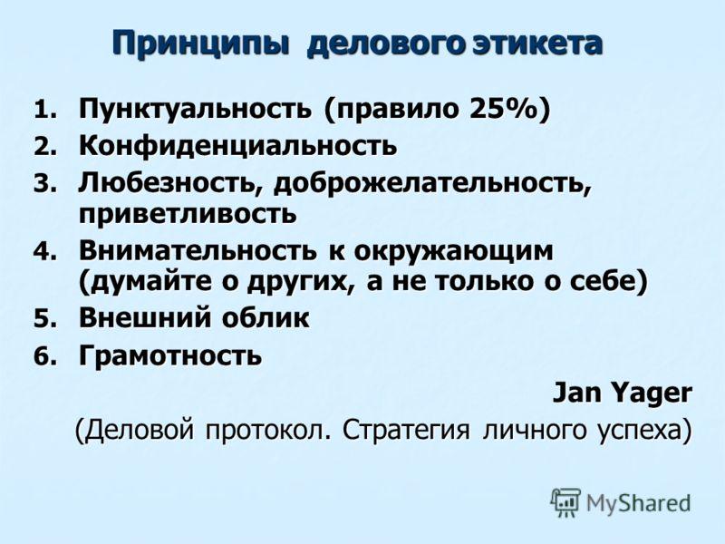 Принципы делового этикета 1. Пунктуальность (правило 25%) 2. Конфиденциальность 3. Любезность, доброжелательность, приветливость 4. Внимательность к окружающим (думайте о других, а не только о себе) 5. Внешний облик 6. Грамотность Jan Yager (Деловой