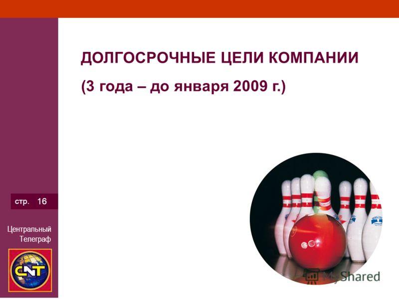 Центральный Телеграф стр. 16 ДОЛГОСРОЧНЫЕ ЦЕЛИ КОМПАНИИ (3 года – до января 2009 г.)