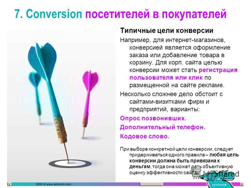 7. Conversion посетителей в покупателей Типичные цели конверсии Например, для интернет-магазинов, конверсией является оформление заказа или добавление товара в корзину. Для корп. сайта целью конверсии может стать регистрация пользователя или клик по