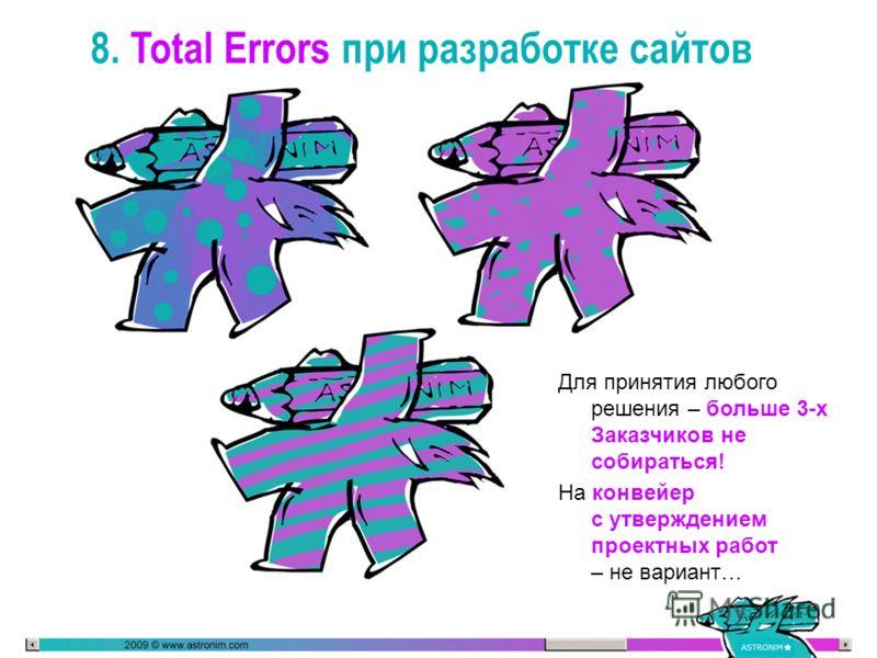 8. Total Errors при разработке сайтов Для принятия любого решения – больше 3-х Заказчиков не собираться! На конвейер с утверждением проектных работ – не вариант…