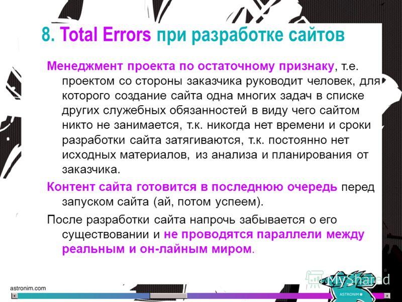 8. Total Errors при разработке сайтов Менеджмент проекта по остаточному признаку, т.е. проектом со стороны заказчика руководит человек, для которого создание сайта одна многих задач в списке других служебных обязанностей в виду чего сайтом никто не з