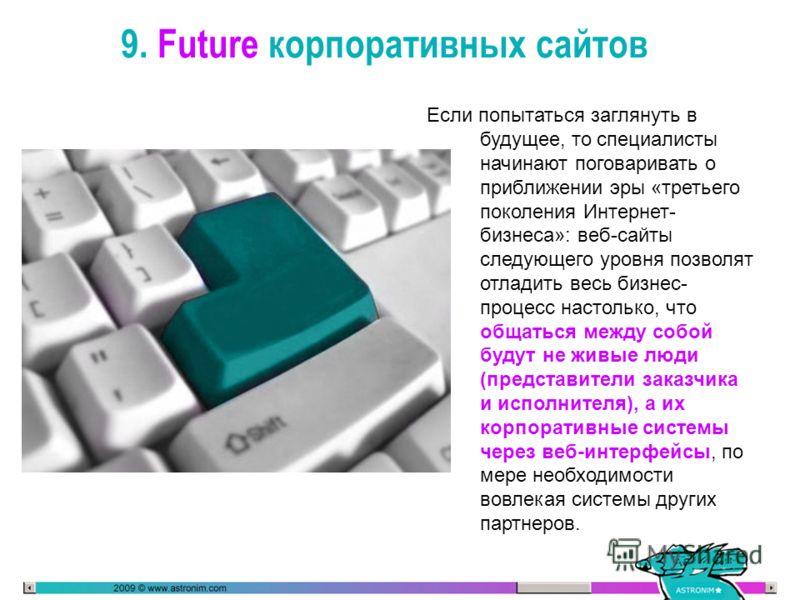 9. Future корпоративных сайтов Если попытаться заглянуть в будущее, то специалисты начинают поговаривать о приближении эры «третьего поколения Интернет- бизнеса»: веб-сайты следующего уровня позволят отладить весь бизнес- процесс настолько, что общат