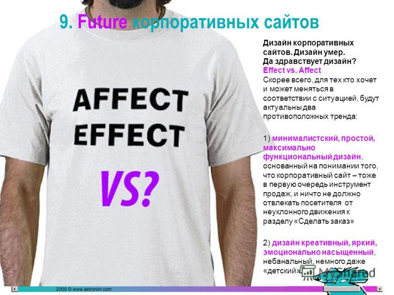 9. Future корпоративных сайтов Дизайн корпоративных сайтов. Дизайн умер. Да здравствует дизайн? Effect vs. Affect Скорее всего, для тех кто хочет и может меняться в соответствии с ситуацией, будут актуальны два противоположных тренда: 1) минималистск
