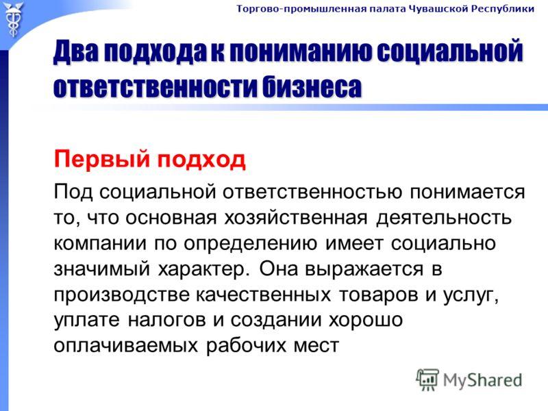 Торгово-промышленная палата Чувашской Республики Два подхода к пониманию социальной ответственности бизнеса Первый подход Под социальной ответственностью понимается то, что основная хозяйственная деятельность компании по определению имеет социально з