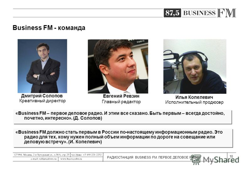 РАДИОСТАНЦИЯ BUSINESS FM. ПЕРВОЕ ДЕЛОВОЕ РАДИО 10 Business FM - команда «Business FM должно стать первым в России по-настоящему информационным радио. Это радио для тех, кому нужен полный объем информации по дороге на совещание или деловую встречу». (