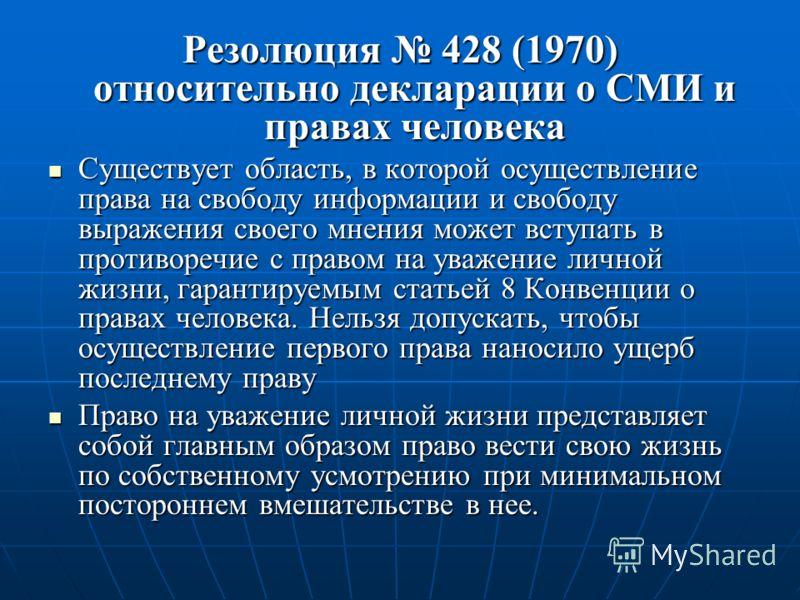 Резолюция 428 (1970) относительно декларации о СМИ и правах человека Существует область, в которой осуществление права на свободу информации и свободу выражения своего мнения может вступать в противоречие с правом на уважение личной жизни, гарантируе