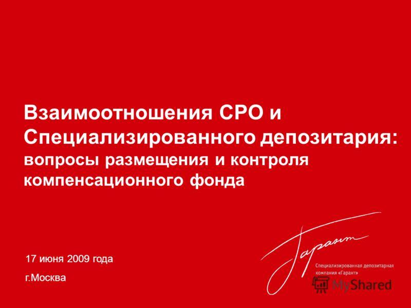 Взаимоотношения СРО и Специализированного депозитария: вопросы размещения и контроля компенсационного фонда 17 июня 2009 года г.Москва