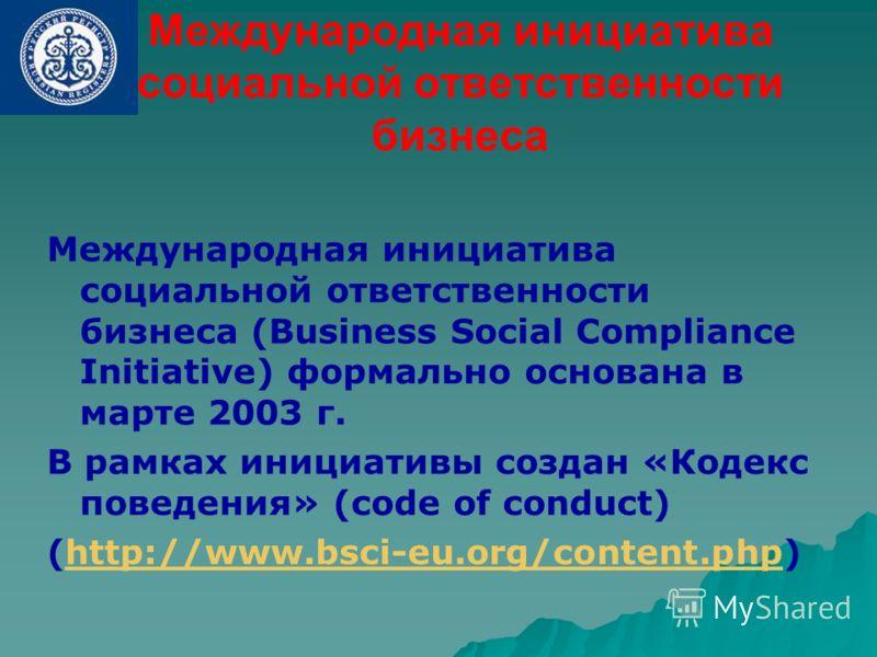Международная инициатива социальной ответственности бизнеса Международная инициатива социальной ответственности бизнеса (Business Social Compliance Initiative) формально основана в марте 2003 г. В рамках инициативы создан «Кодекс поведения» (code of