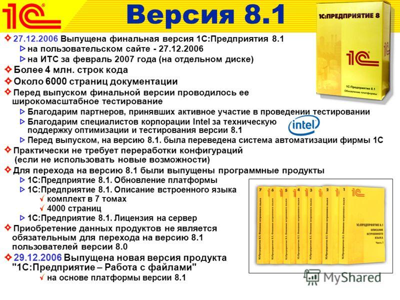 27.12.2006 Выпущена финальная версия 1С:Предприятия 8.1 на пользовательском сайте - 27.12.2006 на ИТС за февраль 2007 года (на отдельном диске) Более 4 млн. строк кода Около 6000 страниц документации Перед выпуском финальной версии проводилось ее шир