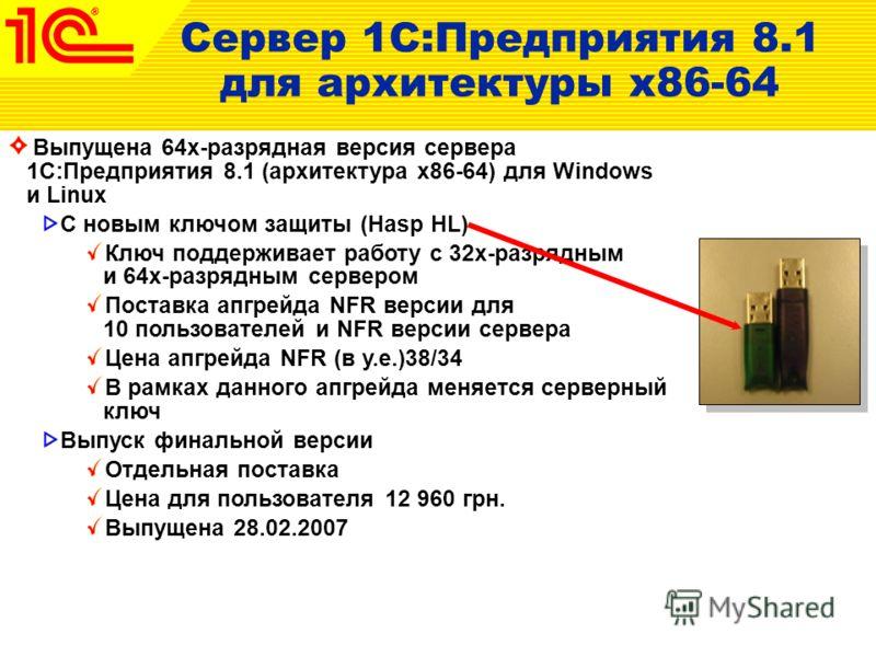 Выпущена 64х-разрядная версия сервера 1С:Предприятия 8.1 (архитектура x86-64) для Windows и Linux С новым ключом защиты (Hasp HL) Ключ поддерживает работу с 32х-разрядным и 64х-разрядным сервером Поставка апгрейда NFR версии для 10 пользователей и NF