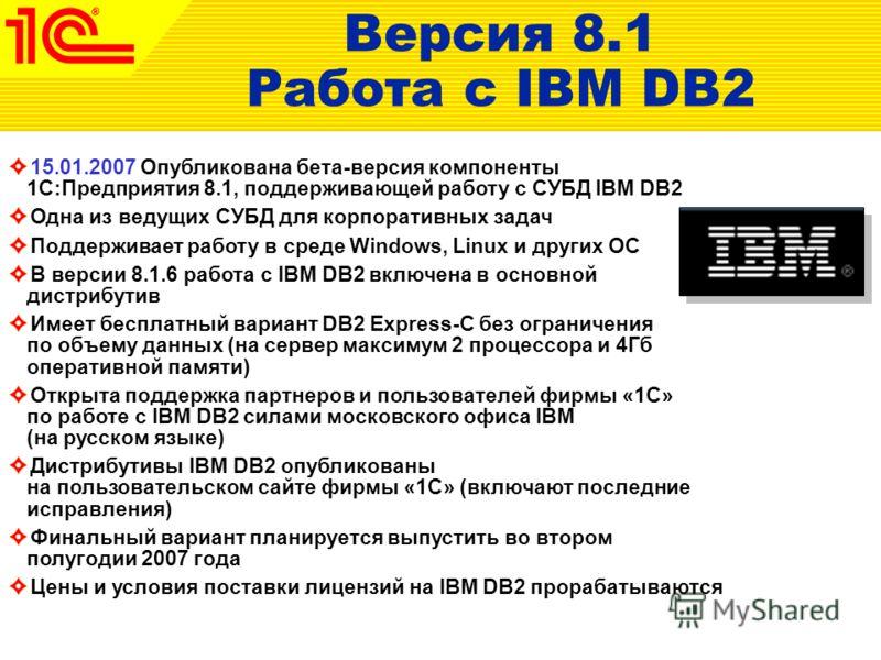 15.01.2007 Опубликована бета-версия компоненты 1С:Предприятия 8.1, поддерживающей работу с СУБД IBM DB2 Одна из ведущих СУБД для корпоративных задач Поддерживает работу в среде Windows, Linux и других ОС В версии 8.1.6 работа с IBM DB2 включена в осн