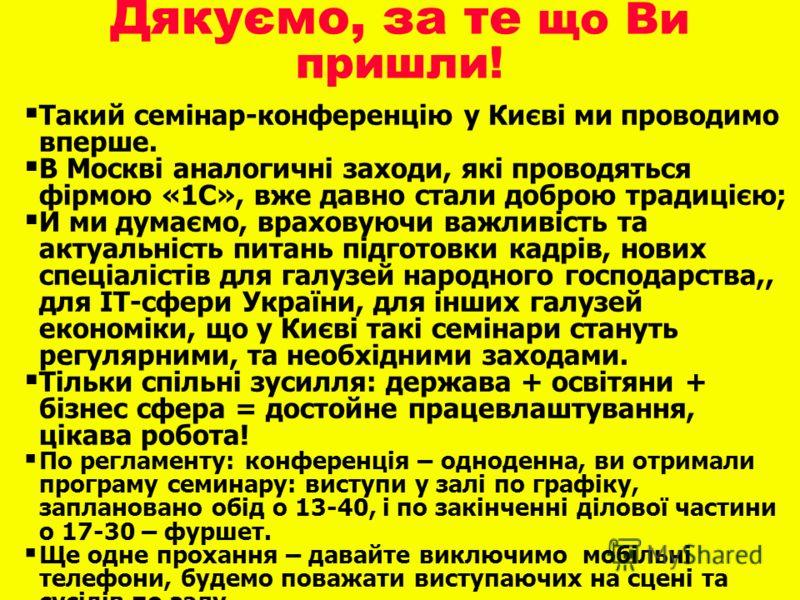 Такий семінар-конференцію у Києві ми проводимо вперше. В Москві аналогичні заходи, які проводяться фірмою «1С», вже давно стали доброю традицією; И ми думаємо, враховуючи важливість та актуальність питань підготовки кадрів, нових спеціалістів для гал