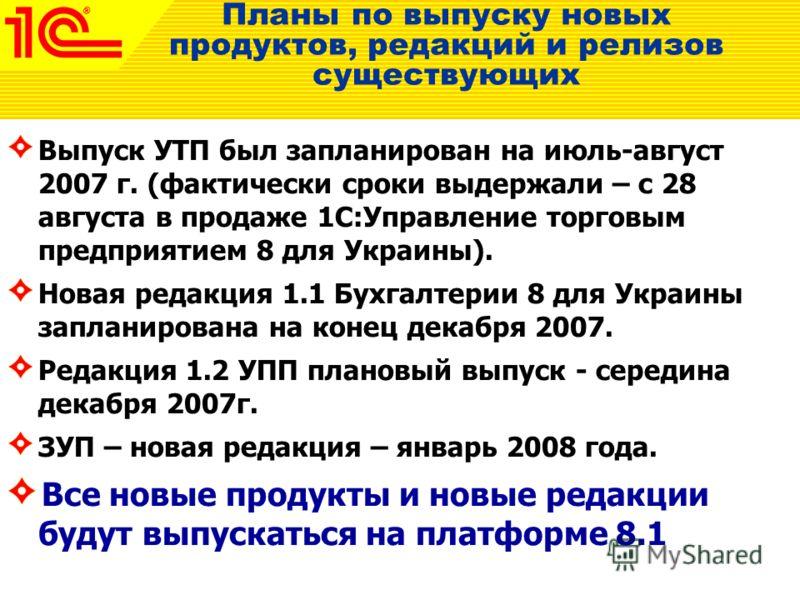 Планы по выпуску новых продуктов, редакций и релизов существующих Выпуск УТП был запланирован на июль-август 2007 г. (фактически сроки выдержали – с 28 августа в продаже 1С:Управление торговым предприятием 8 для Украины). Новая редакция 1.1 Бухгалтер