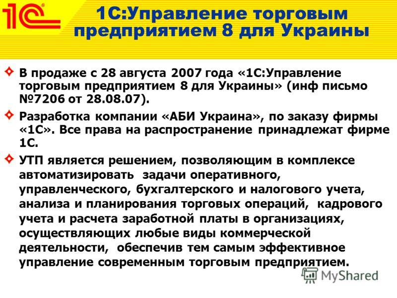 1С:Управление торговым предприятием 8 для Украины В продаже с 28 августа 2007 года «1С:Управление торговым предприятием 8 для Украины» (инф письмо 7206 от 28.08.07). Разработка компании «АБИ Украина», по заказу фирмы «1С». Все права на распространени