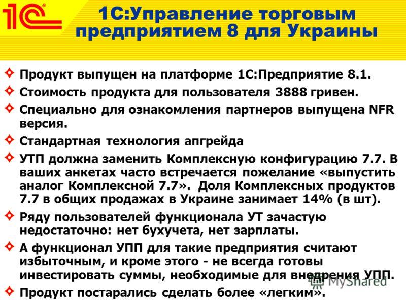 1С:Управление торговым предприятием 8 для Украины Продукт выпущен на платформе 1С:Предприятие 8.1. Стоимость продукта для пользователя 3888 гривен. Специально для ознакомления партнеров выпущена NFR версия. Стандартная технология апгрейда УТП должна