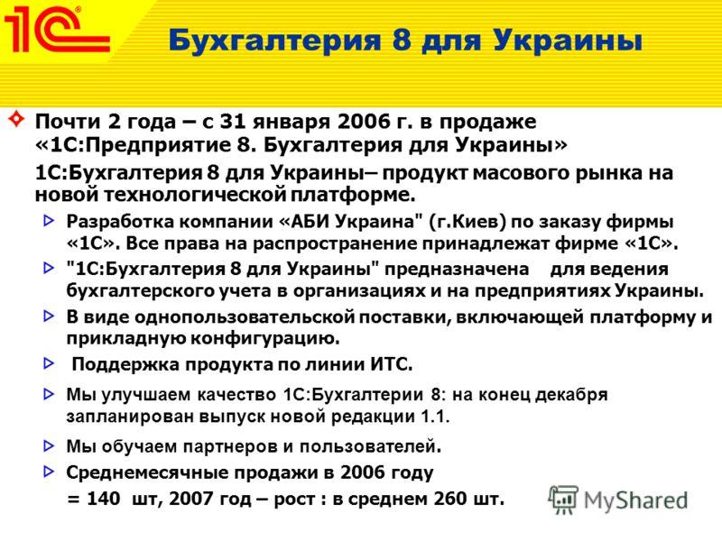 Бухгалтерия 8 для Украины Почти 2 года – с 31 января 2006 г. в продаже «1С:Предприятие 8. Бухгалтерия для Украины» 1С:Бухгалтерия 8 для Украины– продукт масового рынка на новой технологической платформе. Разработка компании «АБИ Украина
