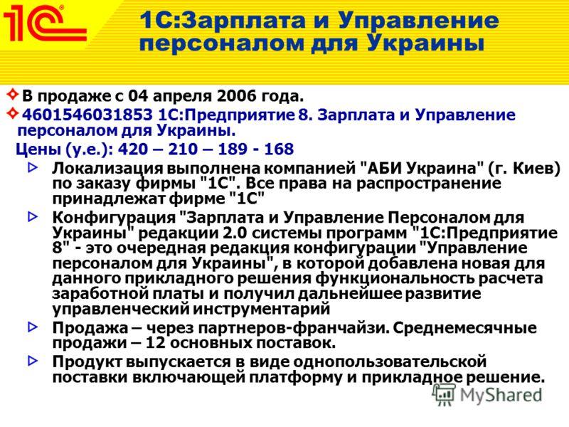 В продаже с 04 апреля 2006 года. 4601546031853 1С:Предприятие 8. Зарплата и Управление персоналом для Украины. Цены (у.е.): 420 – 210 – 189 - 168 Локализация выполнена компанией