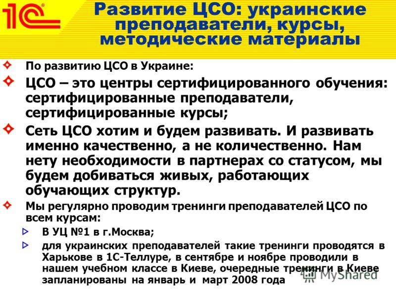 По развитию ЦСО в Украине: ЦСО – это центры сертифицированного обучения: сертифицированные преподаватели, сертифицированные курсы; Сеть ЦСО хотим и будем развивать. И развивать именно качественно, а не количественно. Нам нету необходимости в партнера
