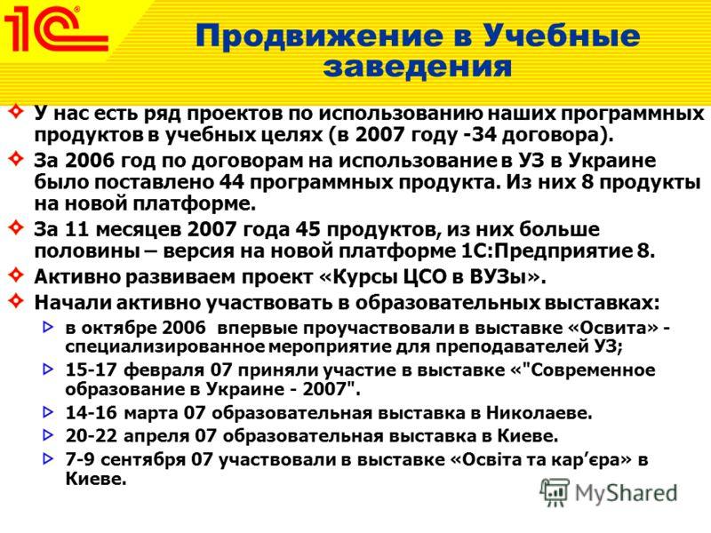 Продвижение в Учебные заведения У нас есть ряд проектов по использованию наших программных продуктов в учебных целях (в 2007 году -34 договора). За 2006 год по договорам на использование в УЗ в Украине было поставлено 44 программных продукта. Из них