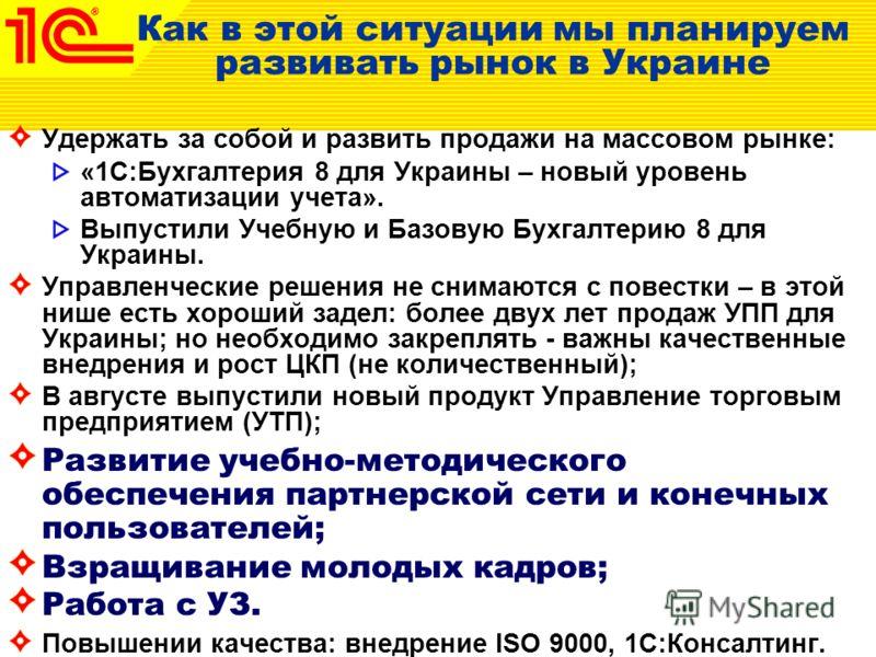 Как в этой ситуации мы планируем развивать рынок в Украине Удержать за собой и развить продажи на массовом рынке: «1С:Бухгалтерия 8 для Украины – новый уровень автоматизации учета». Выпустили Учебную и Базовую Бухгалтерию 8 для Украины. Управленчески
