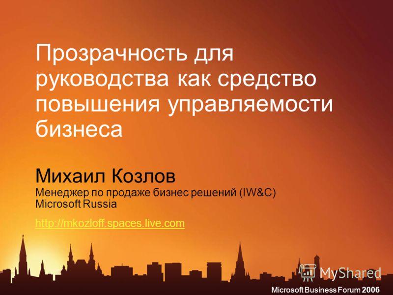 Microsoft Business Forum 2006 Прозрачность для руководства как средство повышения управляемости бизнеса Михаил Козлов Менеджер по продаже бизнес решений (IW&C) Microsoft Russia http://mkozloff.spaces.live.com