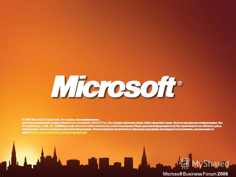 Microsoft Business Forum 2006 © 2006 Microsoft Corporation. Все права зарезервированы. Данная информация предоставляется на условиях «КАК ЕСТЬ», без предоставления каких-либо гарантий и прав. Используя данную информацию, Вы соглашаетесь с тем, что (i